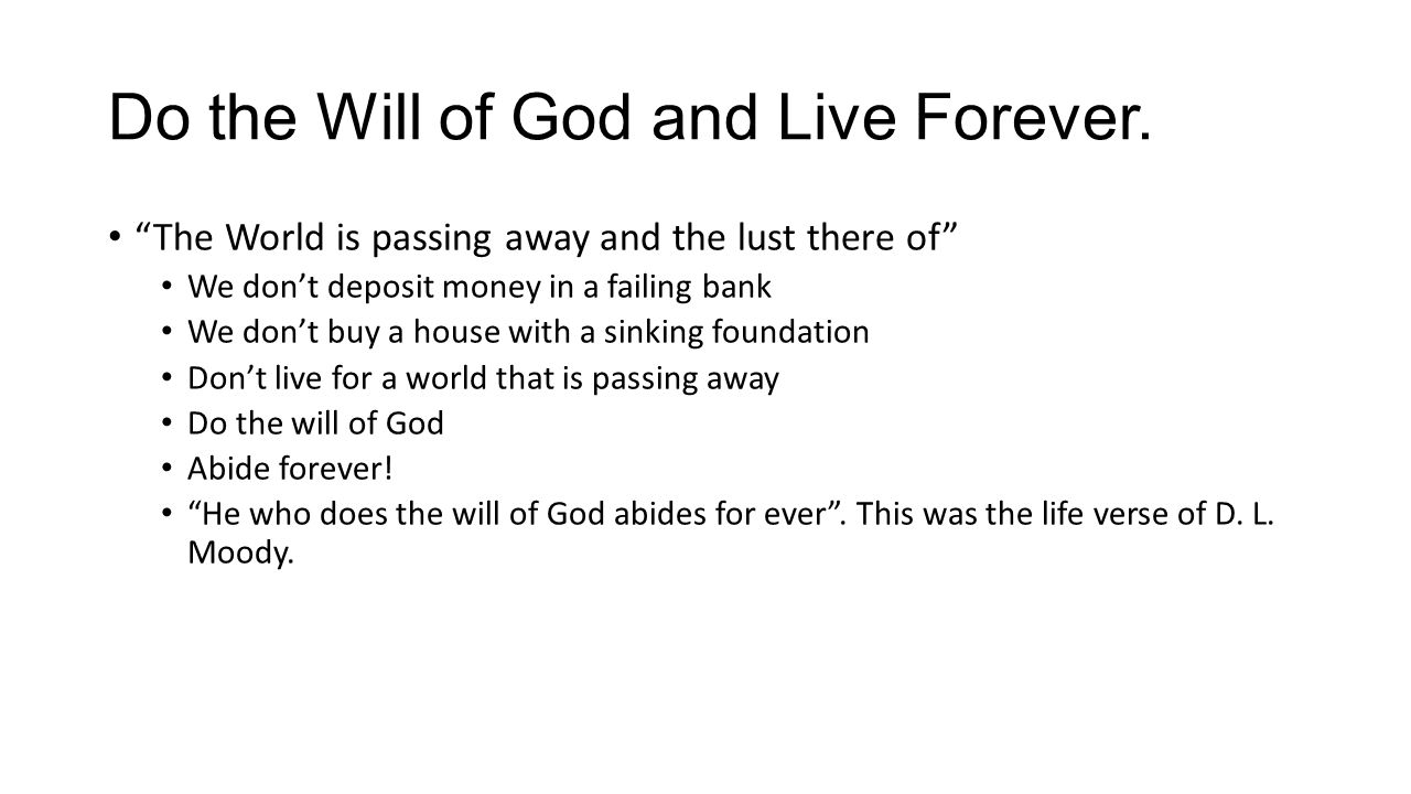 "Do the Will of God and Live Forever. ""The World is passing away and the lust there of"" We don't deposit money in a failing bank We don't buy a house w"