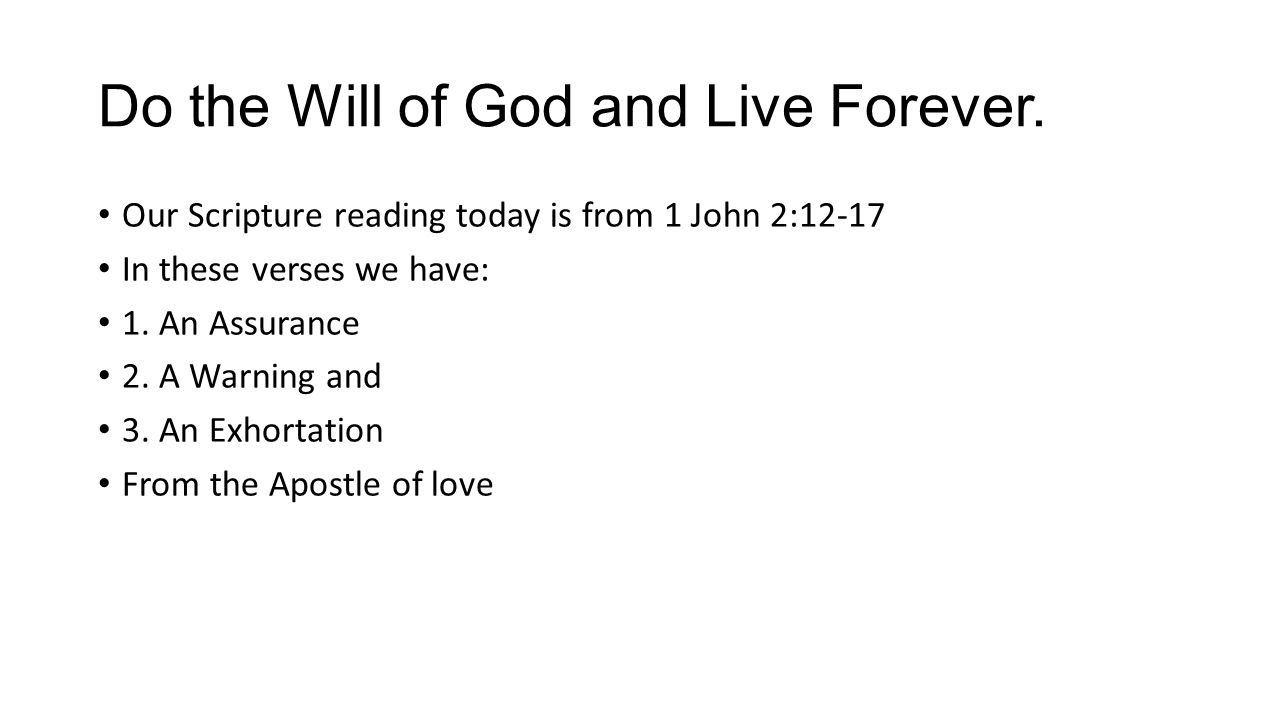 Do the Will of God and Live Forever.Do not love the world or the things in the world.