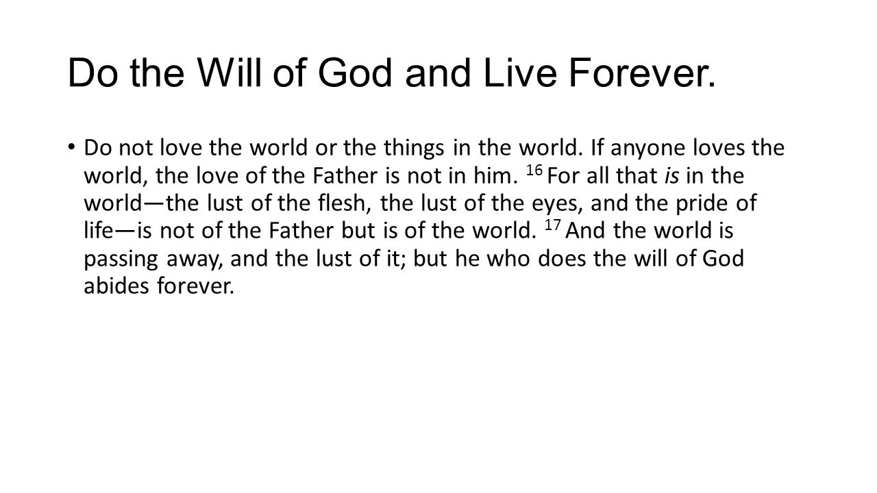 Do the Will of God and Live Forever. Do not love the world or the things in the world. If anyone loves the world, the love of the Father is not in him