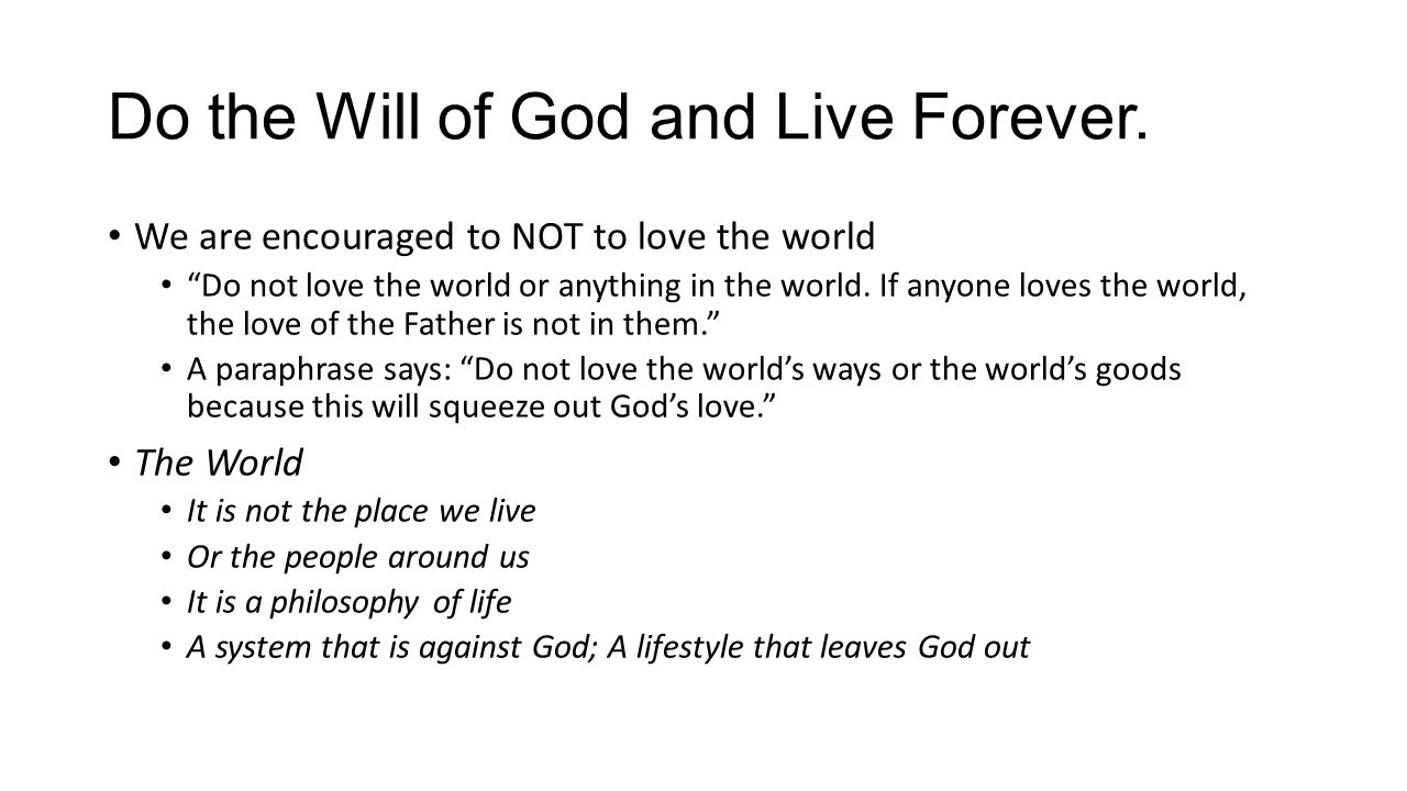"Do the Will of God and Live Forever. We are encouraged to NOT to love the world ""Do not love the world or anything in the world. If anyone loves the w"