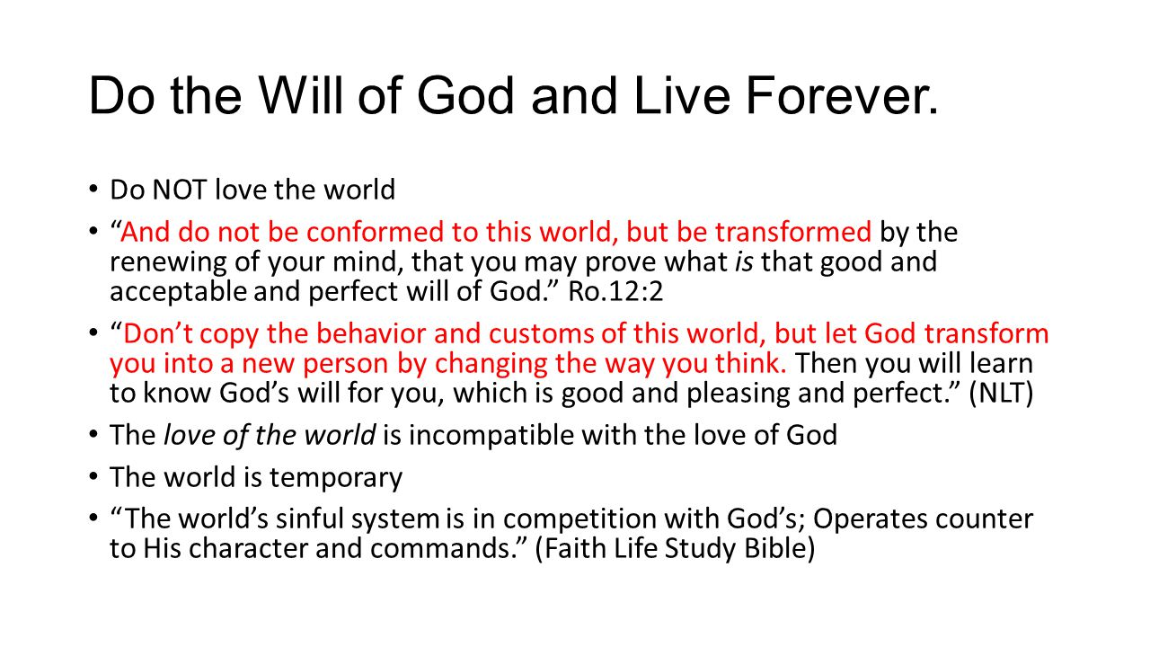 "Do the Will of God and Live Forever. Do NOT love the world ""And do not be conformed to this world, but be transformed by the renewing of your mind, th"