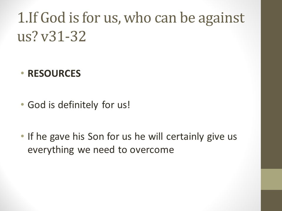 1.If God is for us, who can be against us? v31-32 RESOURCES God is definitely for us! If he gave his Son for us he will certainly give us everything w