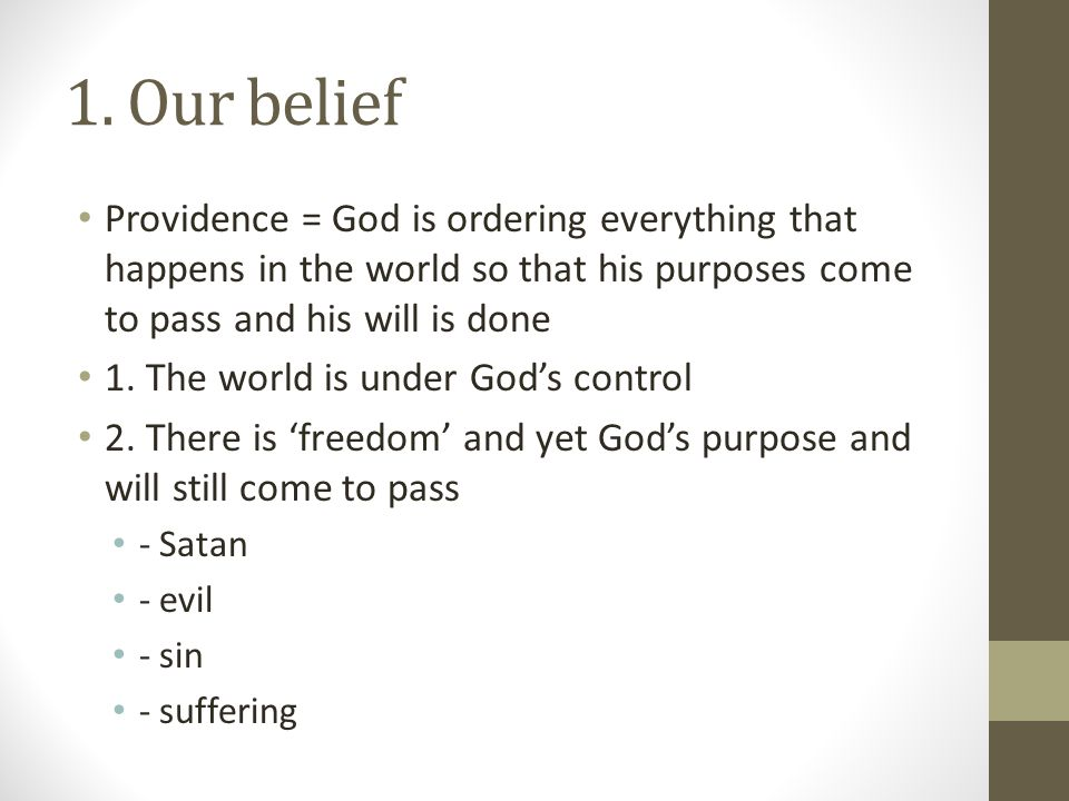 1. Our belief Providence = God is ordering everything that happens in the world so that his purposes come to pass and his will is done 1. The world is