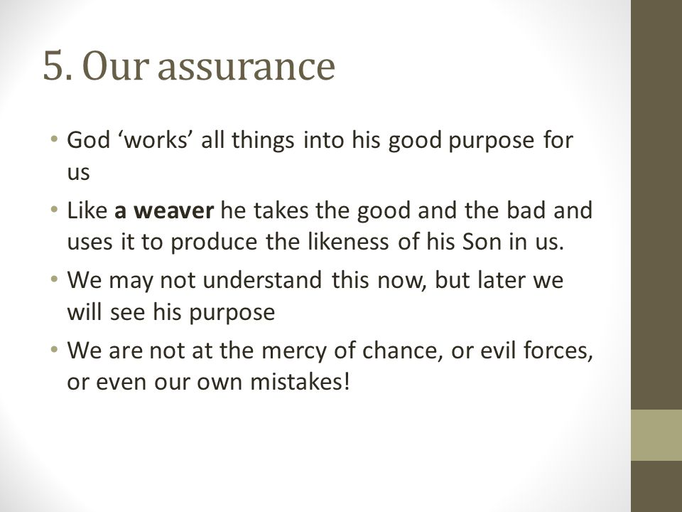 5. Our assurance God 'works' all things into his good purpose for us Like a weaver he takes the good and the bad and uses it to produce the likeness o