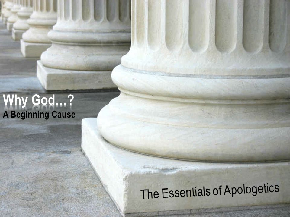 The Essentials of Apologetics – Why God: A Beginning Cause 1.Reality is an illusion 2.Reality is self-created 3.Reality is self-existent 4.Reality was created by something that is self-existent Revisiting the Four Possible Options for Reality