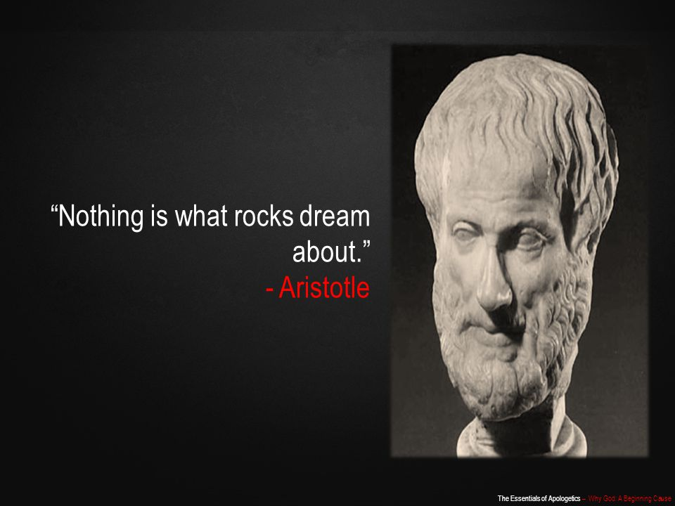 The Essentials of Apologetics – Why God: A Beginning Cause Nothing is what rocks dream about. - Aristotle