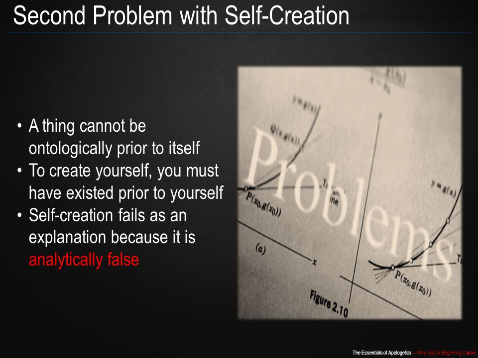 The Essentials of Apologetics – Why God: A Beginning Cause Second Problem with Self-Creation A thing cannot be ontologically prior to itself To create yourself, you must have existed prior to yourself Self-creation fails as an explanation because it is analytically false