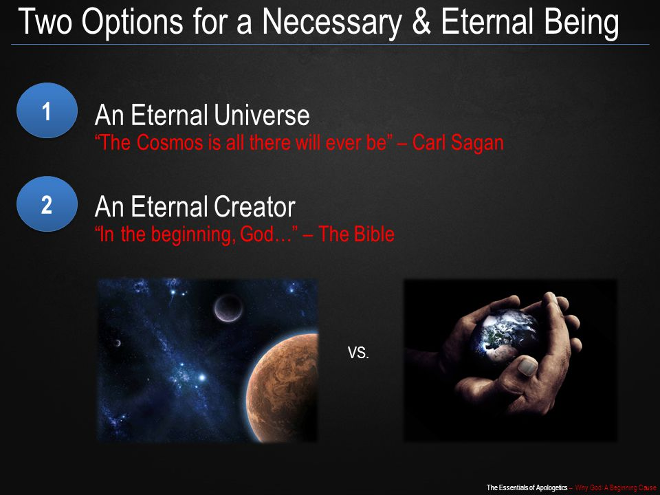 The Essentials of Apologetics – Why God: A Beginning Cause Two Options for a Necessary & Eternal Being 1 1 An Eternal Universe The Cosmos is all there will ever be – Carl Sagan 2 2 An Eternal Creator In the beginning, God… – The Bible VS.