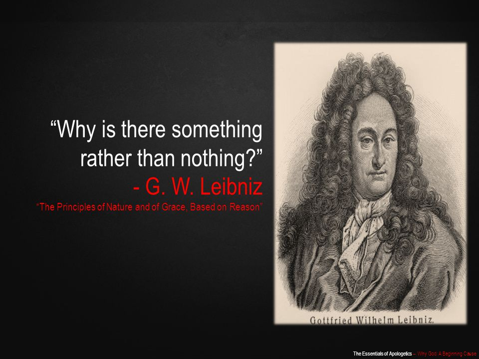 The Essentials of Apologetics – Why God: A Beginning Cause Two Options Down, Two to Go… Something exists Nothing cannot create something Therefore, a necessary and eternal being exists - Jonathan Edwards