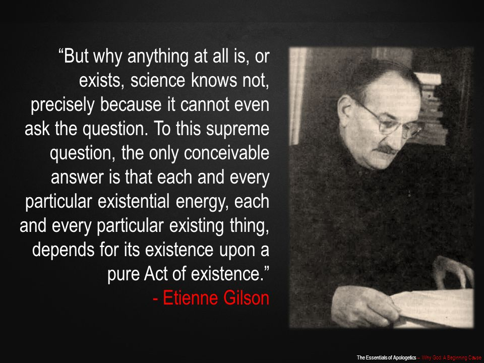The Essentials of Apologetics – Why God: A Beginning Cause But why anything at all is, or exists, science knows not, precisely because it cannot even ask the question.