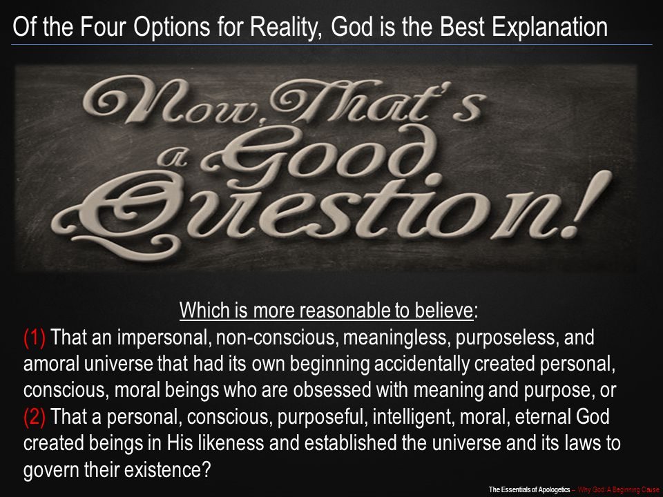 The Essentials of Apologetics – Why God: A Beginning Cause Of the Four Options for Reality, God is the Best Explanation Which is more reasonable to believe: (1) That an impersonal, non-conscious, meaningless, purposeless, and amoral universe that had its own beginning accidentally created personal, conscious, moral beings who are obsessed with meaning and purpose, or (2) That a personal, conscious, purposeful, intelligent, moral, eternal God created beings in His likeness and established the universe and its laws to govern their existence?