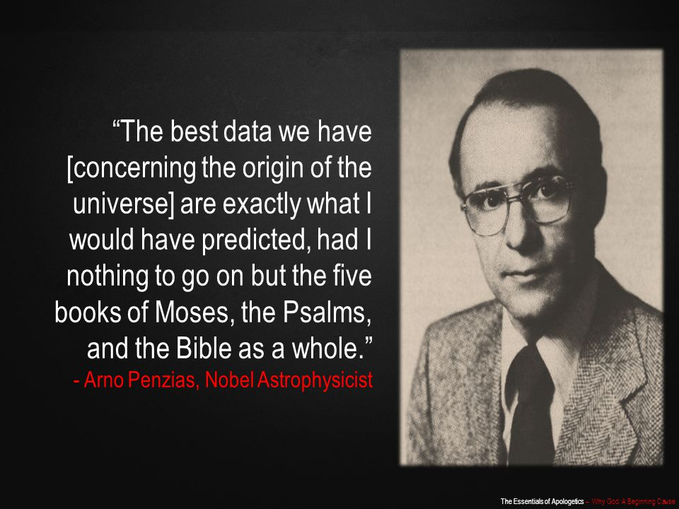 The Essentials of Apologetics – Why God: A Beginning Cause The best data we have [concerning the origin of the universe] are exactly what I would have predicted, had I nothing to go on but the five books of Moses, the Psalms, and the Bible as a whole. - Arno Penzias, Nobel Astrophysicist