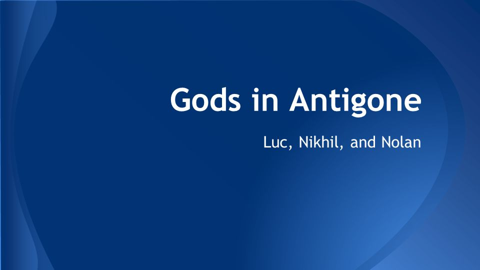 Gods in Antigone Luc, Nikhil, and Nolan