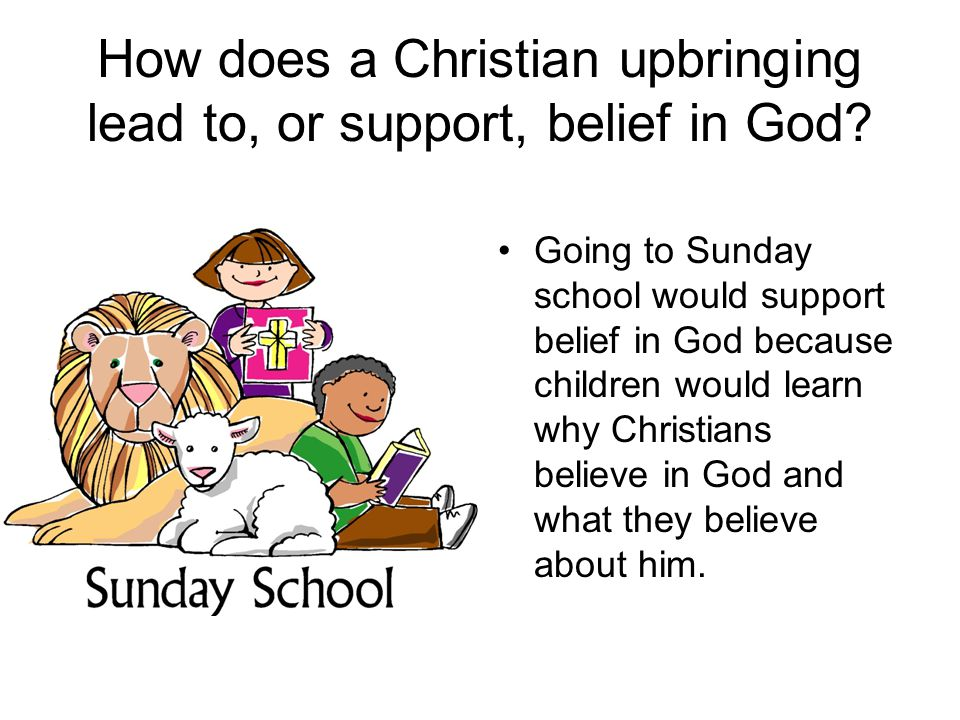 How does a Christian upbringing lead to, or support, belief in God? Going to Sunday school would support belief in God because children would learn wh