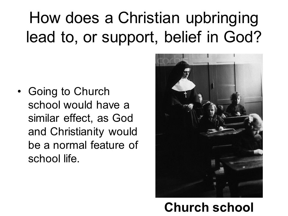 How does a Christian upbringing lead to, or support, belief in God? Going to Church school would have a similar effect, as God and Christianity would
