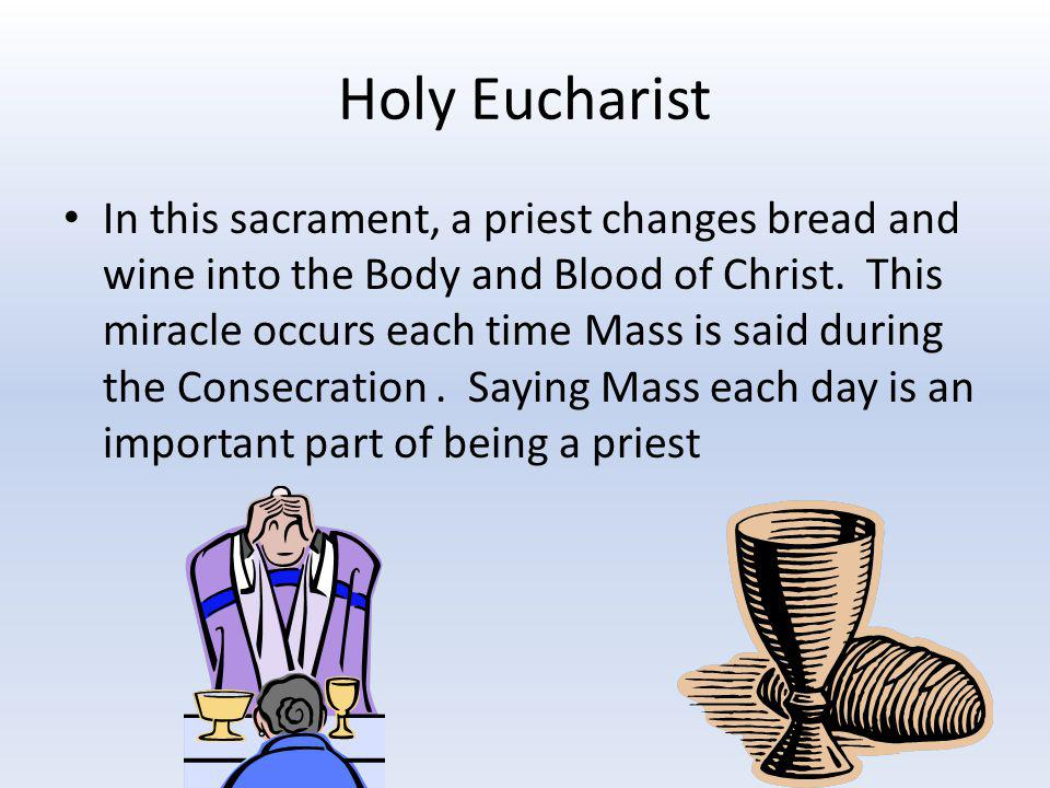 Holy Eucharist In this sacrament, a priest changes bread and wine into the Body and Blood of Christ. This miracle occurs each time Mass is said during