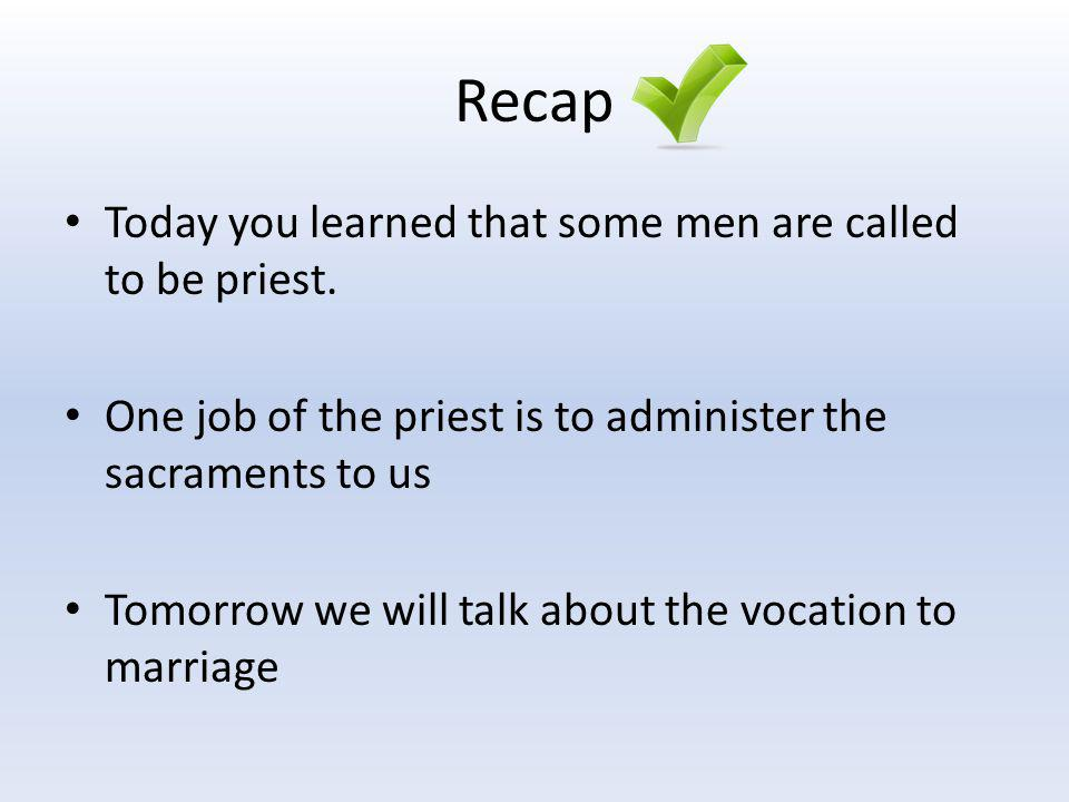 Recap Today you learned that some men are called to be priest. One job of the priest is to administer the sacraments to us Tomorrow we will talk about
