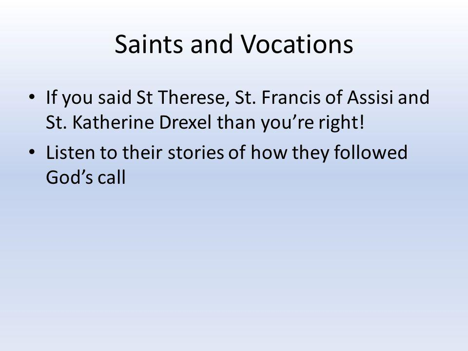 Saints and Vocations If you said St Therese, St. Francis of Assisi and St. Katherine Drexel than you're right! Listen to their stories of how they fol