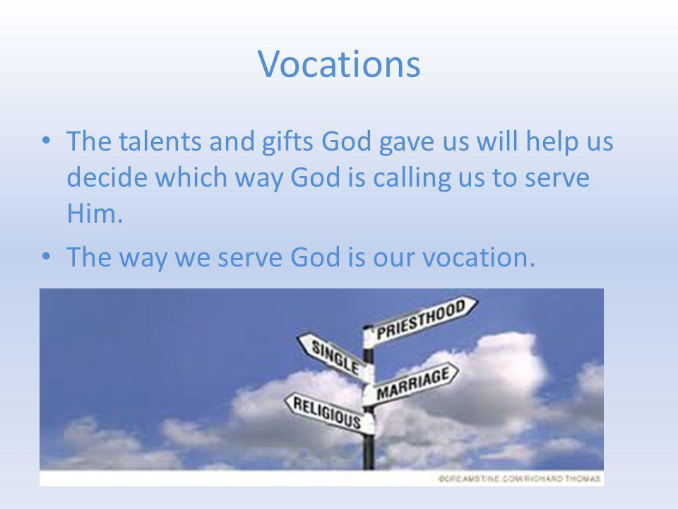 Vocations The talents and gifts God gave us will help us decide which way God is calling us to serve Him. The way we serve God is our vocation.