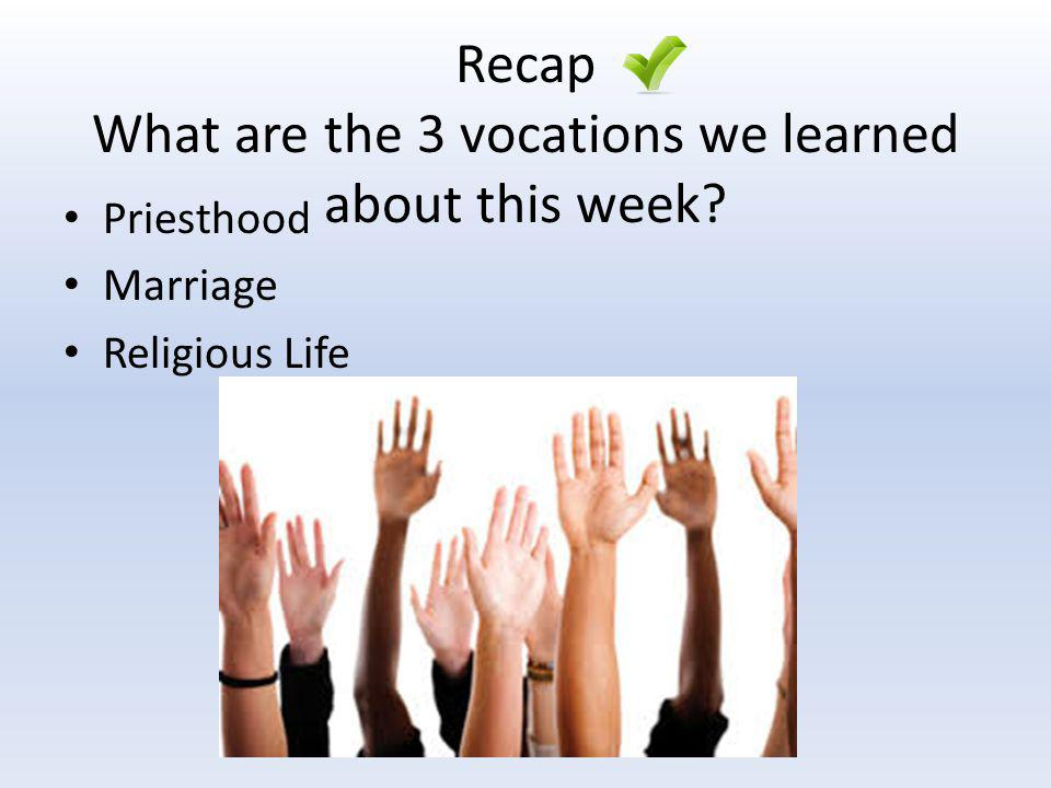 Recap What are the 3 vocations we learned about this week? Priesthood Marriage Religious Life