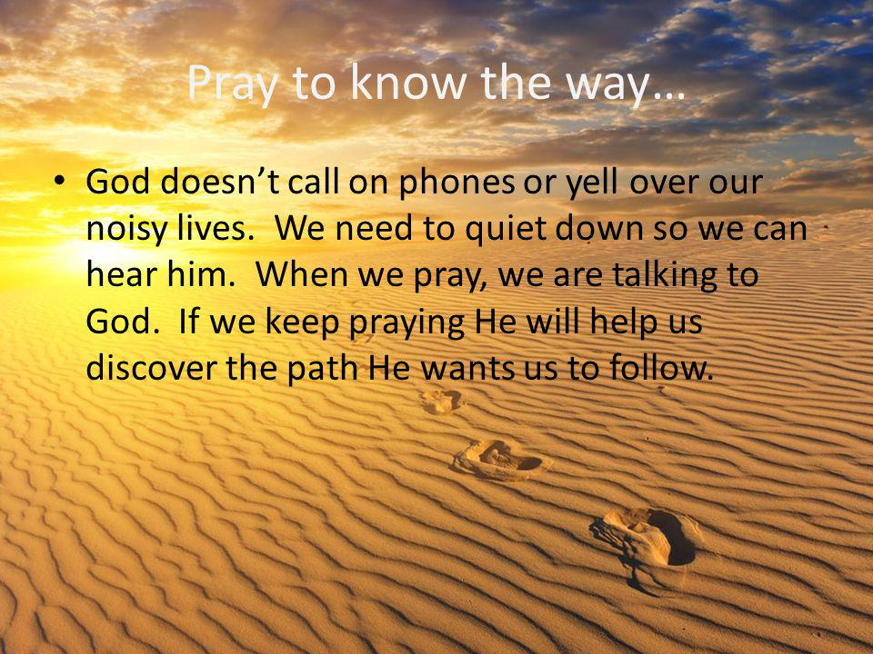 Pray to know the way… God doesn't call on phones or yell over our noisy lives. We need to quiet down so we can hear him. When we pray, we are talking