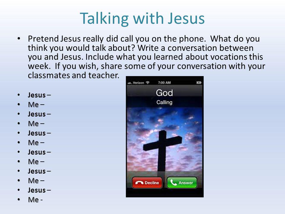 Talking with Jesus Pretend Jesus really did call you on the phone. What do you think you would talk about? Write a conversation between you and Jesus.