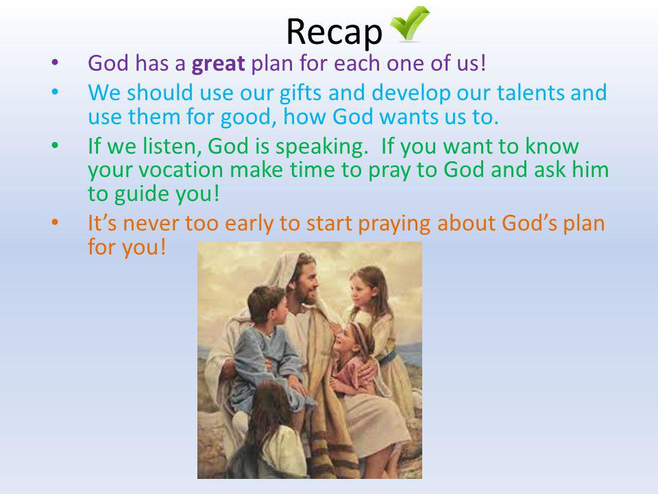 Recap God has a great plan for each one of us! We should use our gifts and develop our talents and use them for good, how God wants us to. If we liste