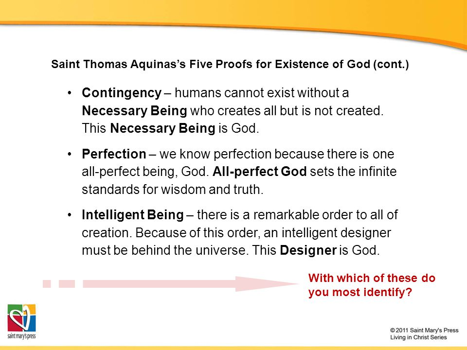 Saint Thomas Aquinas's Five Proofs for Existence of God (cont.) Contingency – humans cannot exist without a Necessary Being who creates all but is not