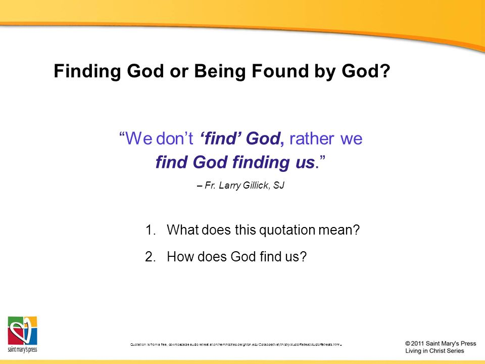 """We don't 'find' God, rather we find God finding us."" – Fr. Larry Gillick, SJ 1.What does this quotation mean? 2.How does God find us? Finding God or"