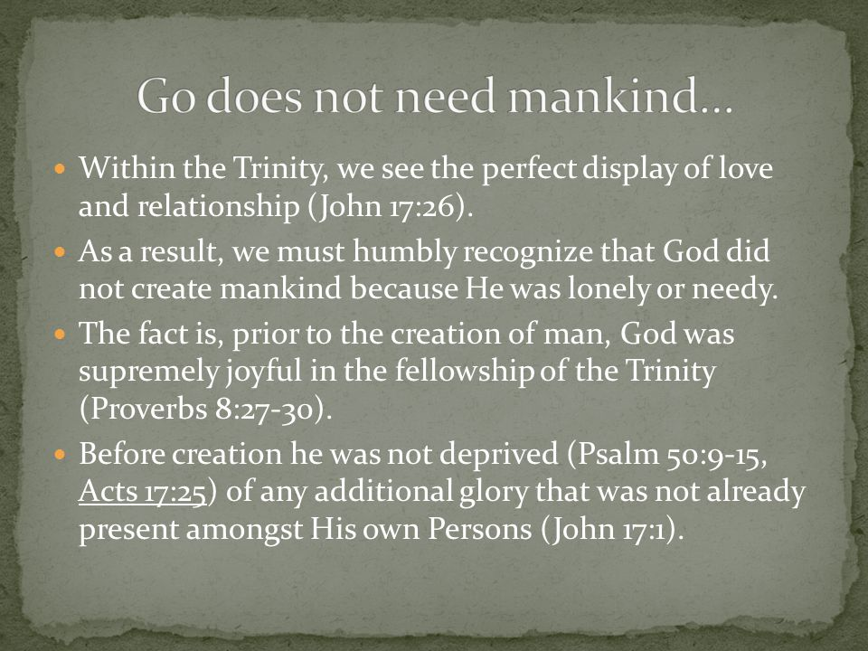 Within the Trinity, we see the perfect display of love and relationship (John 17:26). As a result, we must humbly recognize that God did not create ma