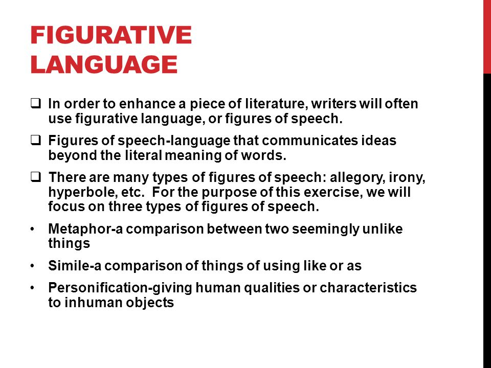 FIGURATIVE LANGUAGE  In order to enhance a piece of literature, writers will often use figurative language, or figures of speech.  Figures of speech