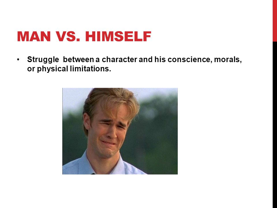 MAN VS. HIMSELF Struggle between a character and his conscience, morals, or physical limitations.