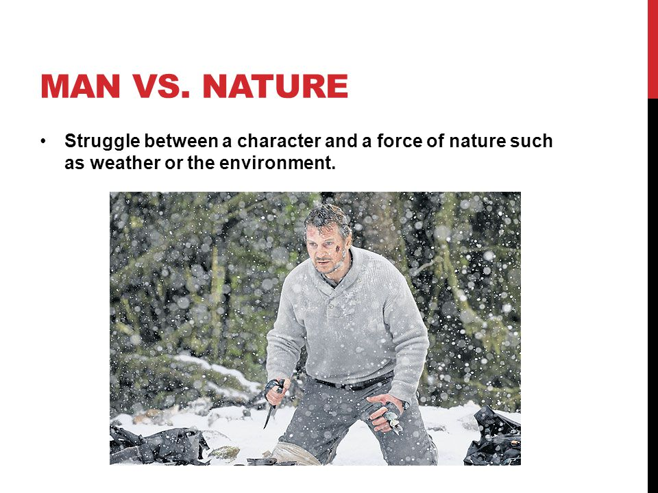 MAN VS. NATURE Struggle between a character and a force of nature such as weather or the environment.