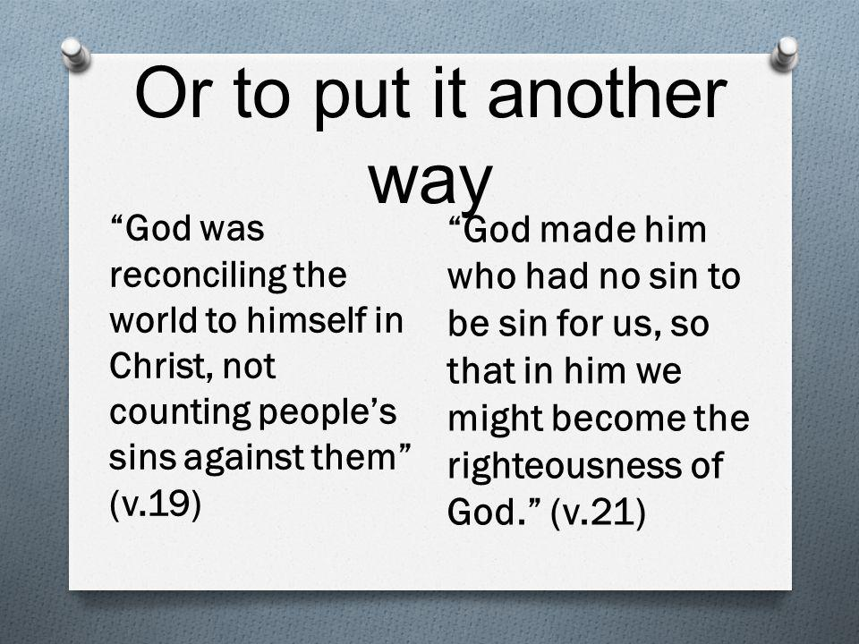 Or to put it another way God was reconciling the world to himself in Christ, not counting people's sins against them (v.19) God made him who had no sin to be sin for us, so that in him we might become the righteousness of God. (v.21)