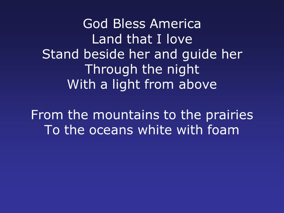 God Bless America Land that I love Stand beside her and guide her Through the night With a light from above From the mountains to the prairies To the oceans white with foam