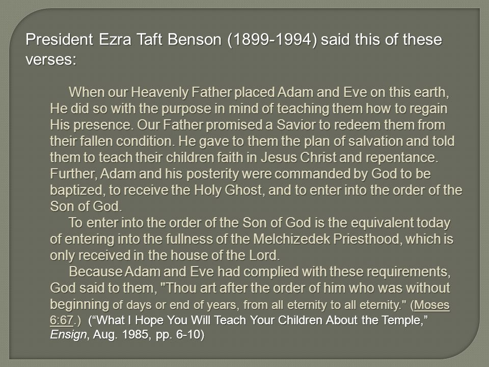 President Ezra Taft Benson (1899-1994) said this of these verses: When our Heavenly Father placed Adam and Eve on this earth, He did so with the purpose in mind of teaching them how to regain His presence.