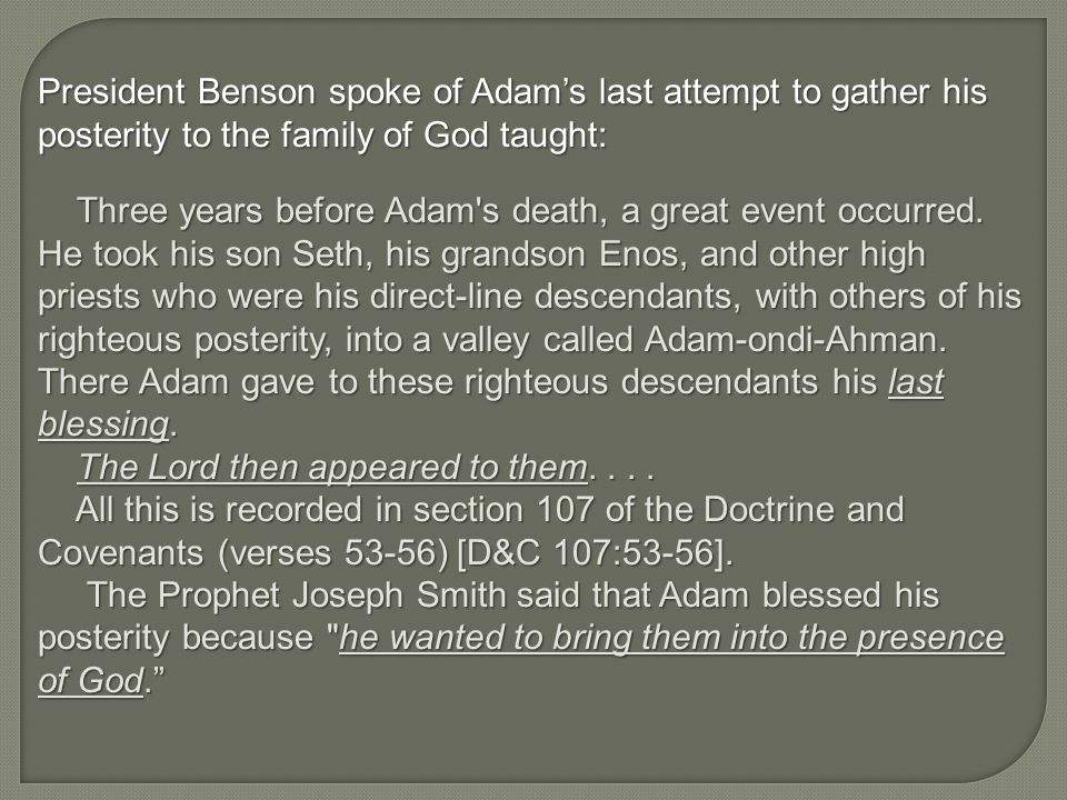 President Benson spoke of Adam's last attempt to gather his posterity to the family of God taught: Three years before Adam s death, a great event occurred.