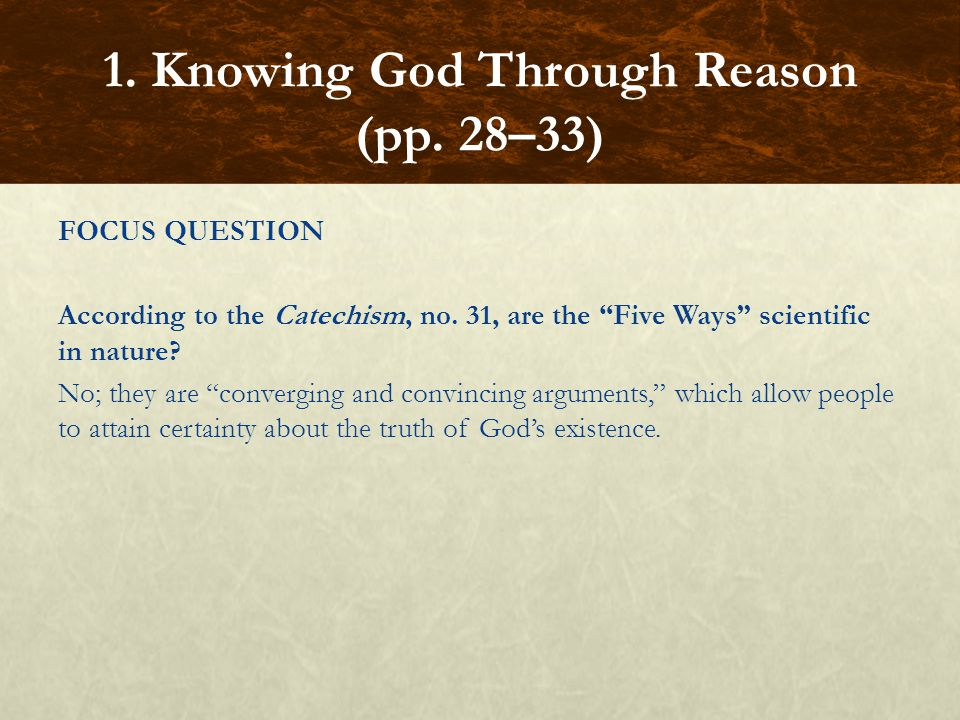 """FOCUS QUESTION According to the Catechism, no. 31, are the """"Five Ways"""" scientific in nature? No; they are """"converging and convincing arguments,"""" which"""