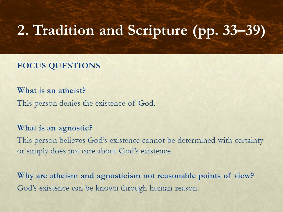 FOCUS QUESTIONS What is an atheist? This person denies the existence of God. What is an agnostic? This person believes God's existence cannot be deter