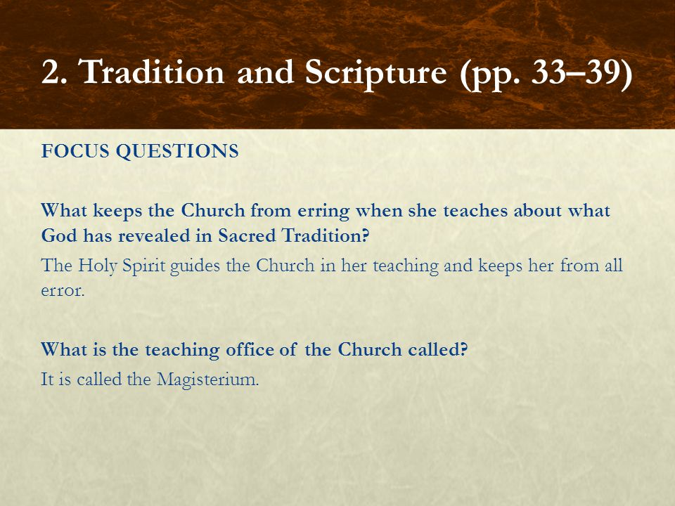FOCUS QUESTIONS What keeps the Church from erring when she teaches about what God has revealed in Sacred Tradition? The Holy Spirit guides the Church