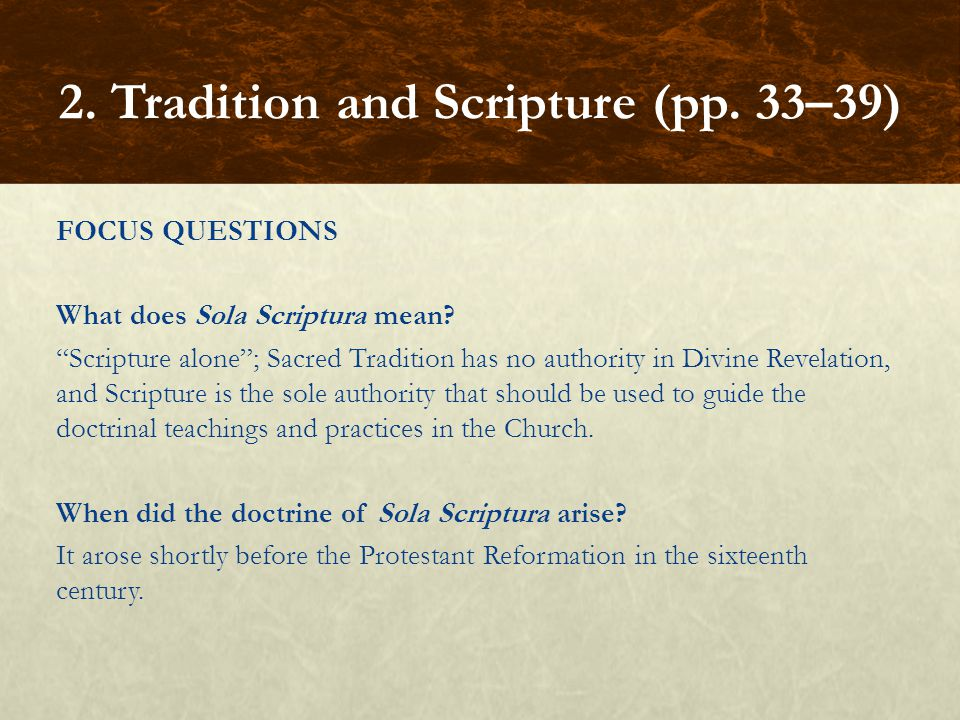 """FOCUS QUESTIONS What does Sola Scriptura mean? """"Scripture alone""""; Sacred Tradition has no authority in Divine Revelation, and Scripture is the sole au"""