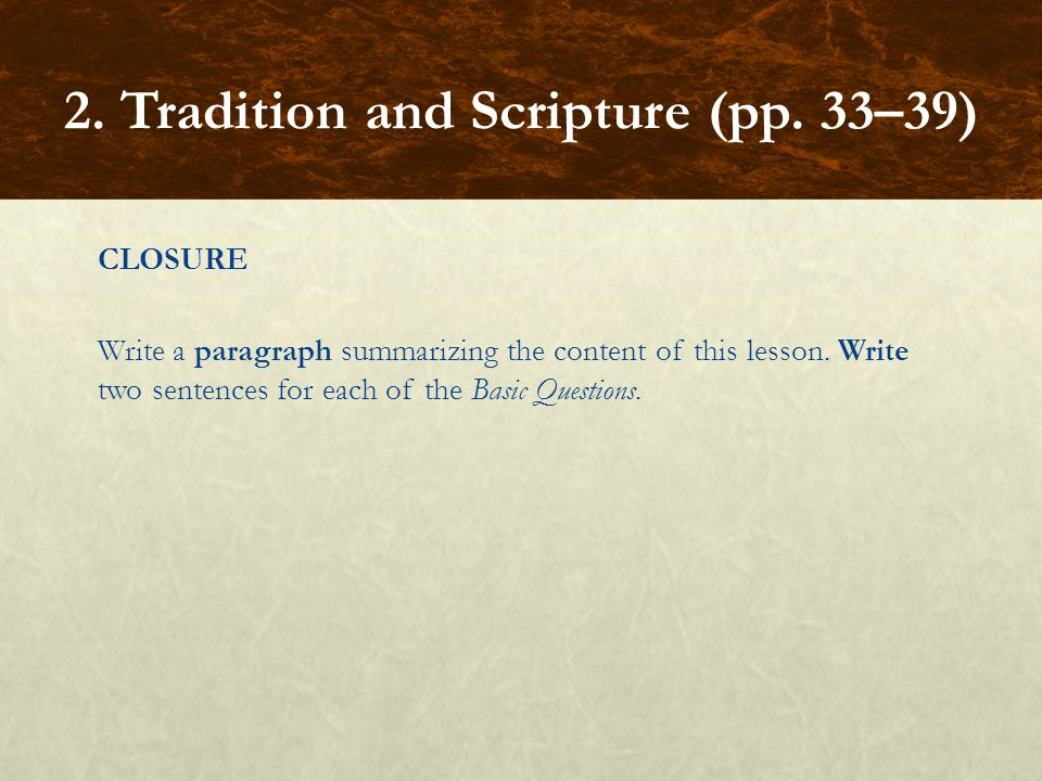 CLOSURE Write a paragraph summarizing the content of this lesson. Write two sentences for each of the Basic Questions. 2. Tradition and Scripture (pp.