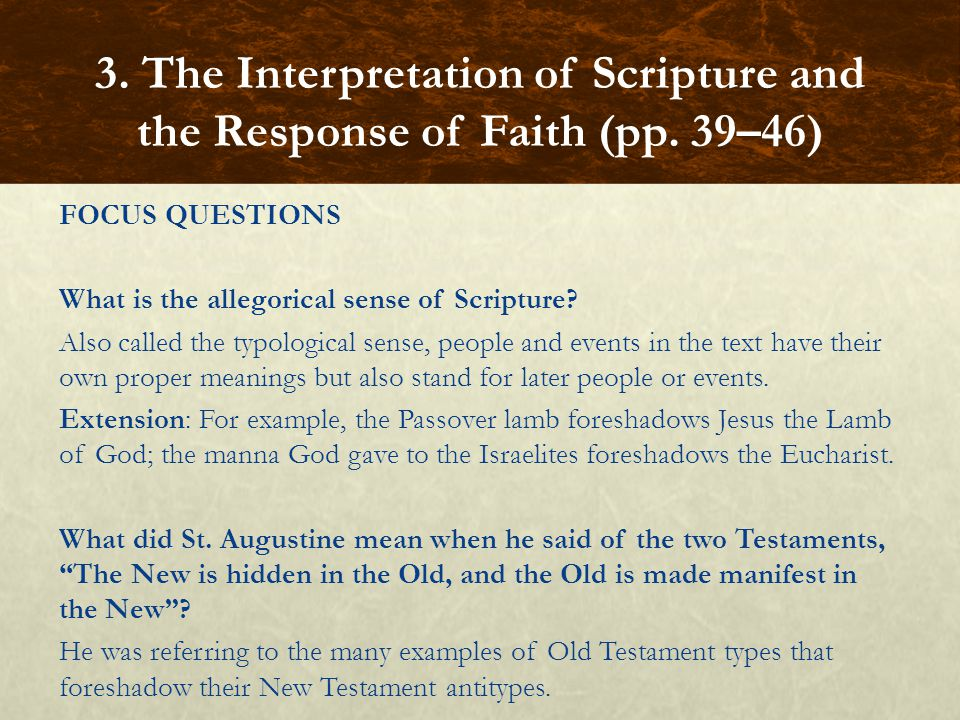 FOCUS QUESTIONS What is the allegorical sense of Scripture? Also called the typological sense, people and events in the text have their own proper mea