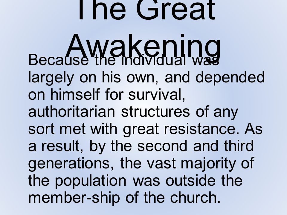 The Great Awakening Because the individual was largely on his own, and depended on himself for survival, authoritarian structures of any sort met with
