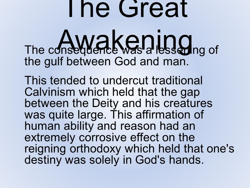 The Great Awakening The consequence was a lessening of the gulf between God and man. This tended to undercut traditional Calvinism which held that the
