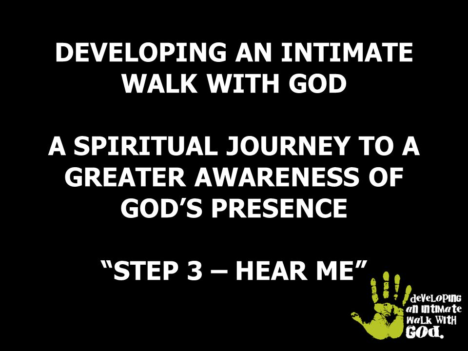 DEVELOPING AN INTIMATE WALK WITH GOD A SPIRITUAL JOURNEY TO A GREATER AWARENESS OF GOD'S PRESENCE STEP 3 – HEAR ME