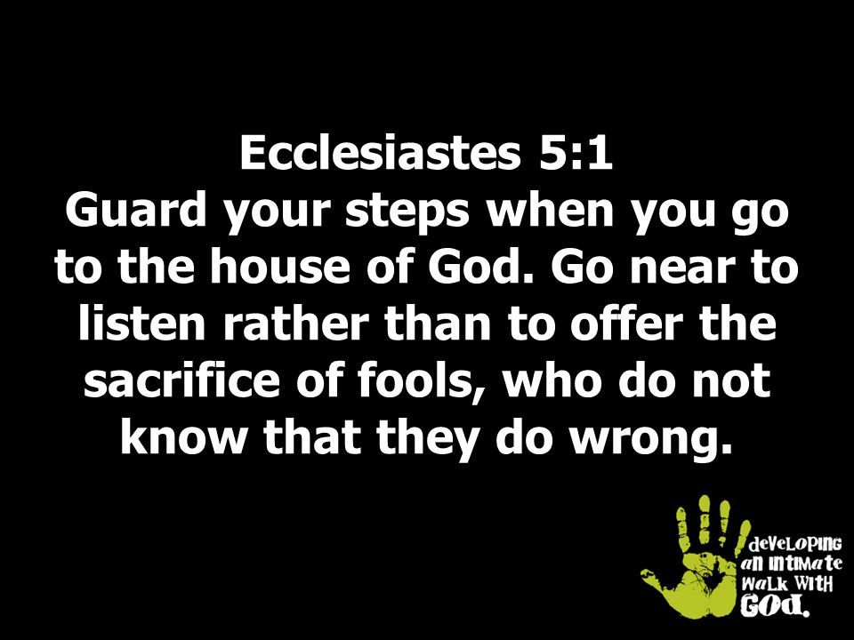 Ecclesiastes 5:1 Guard your steps when you go to the house of God.