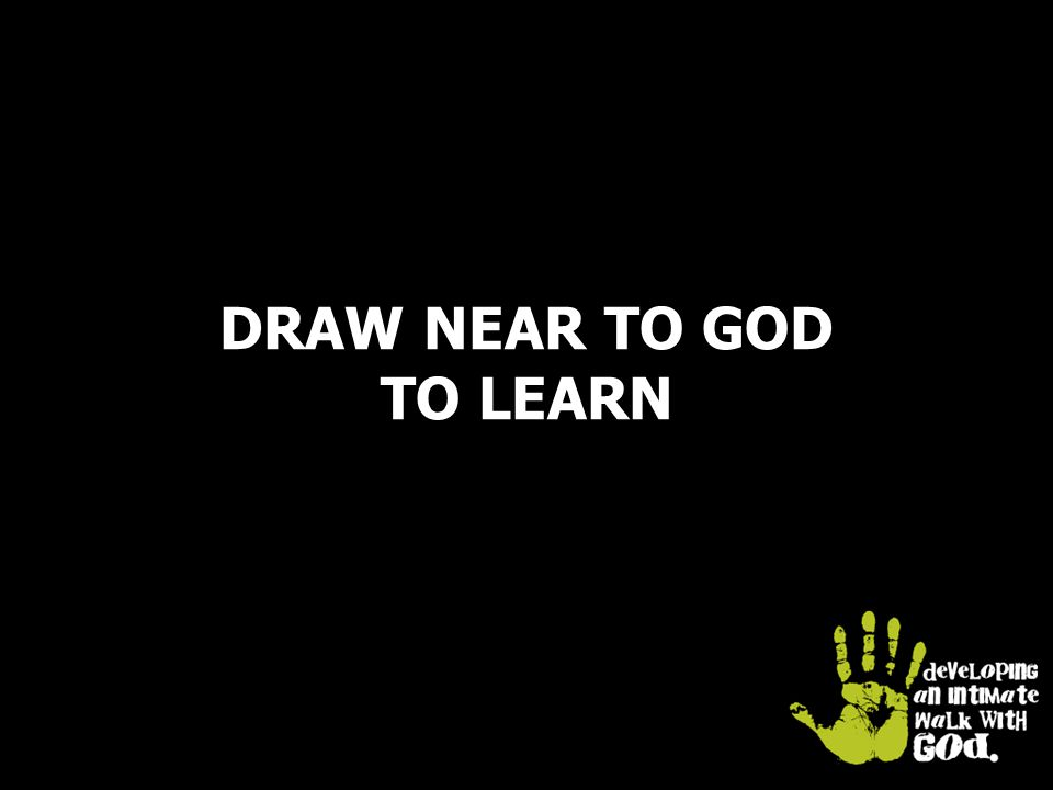 DRAW NEAR TO GOD TO LEARN
