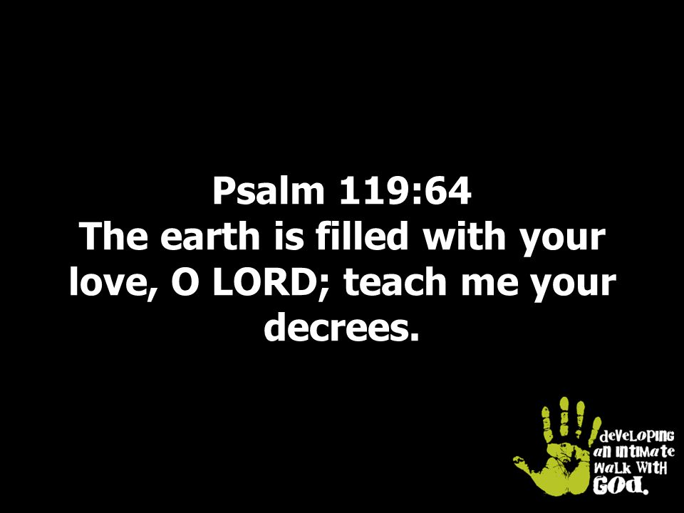 Psalm 119:64 The earth is filled with your love, O LORD; teach me your decrees.