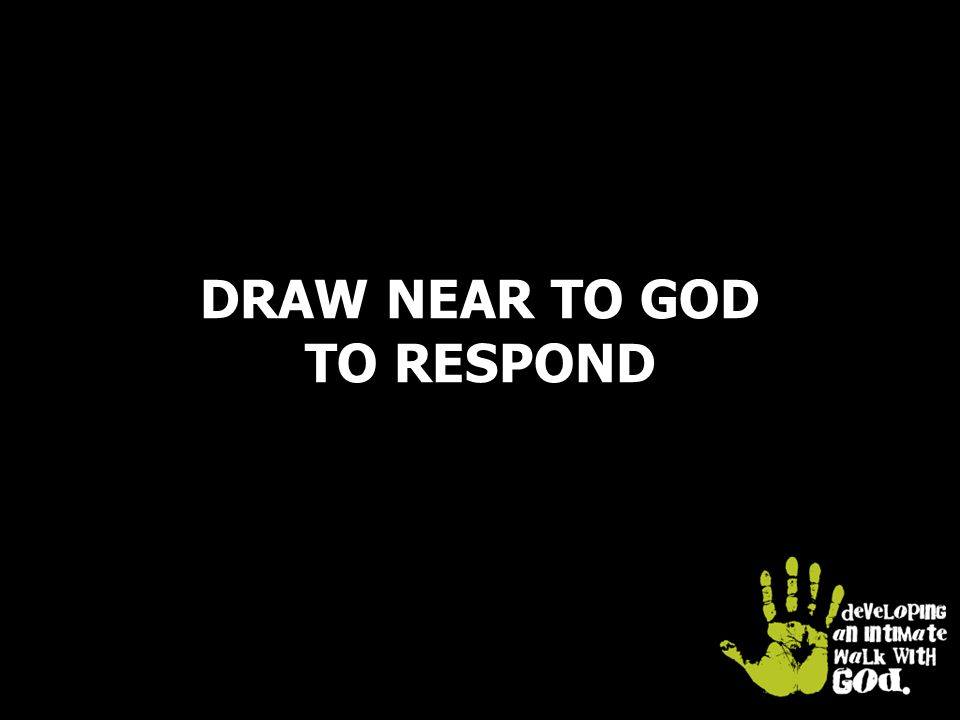 DRAW NEAR TO GOD TO RESPOND